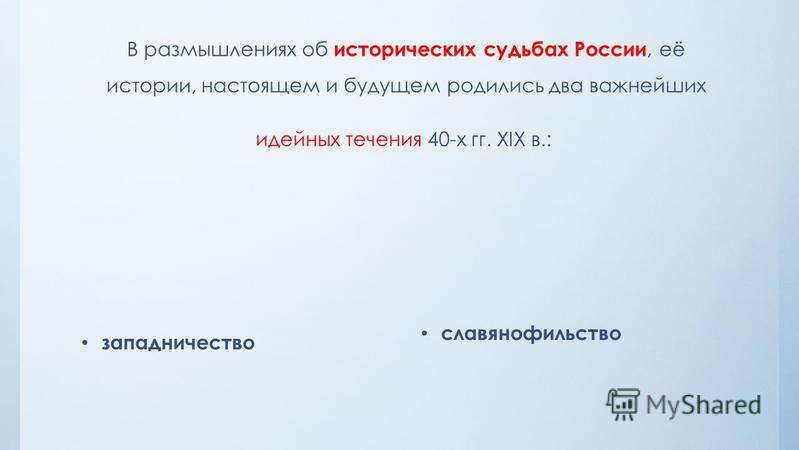 В размышлениях об исторических судьбах России, её истории, настоящем и будущем родились два важнейших идейных течения 40-х гг. XIX в.: западничество славянофильство