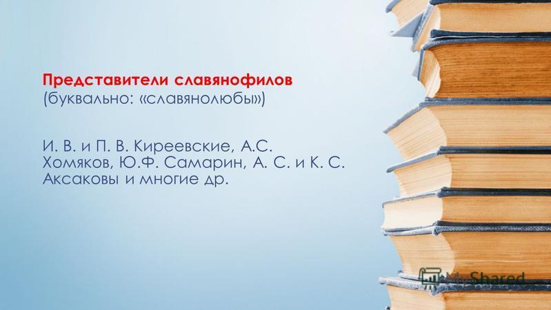 И. В. и П. В. Киреевские, А.С. Хомяков, Ю.Ф. Самарин, А. С. и К. С. Аксаковы и многие др. Представители славянофилов (буквально: «славянолюбы»)
