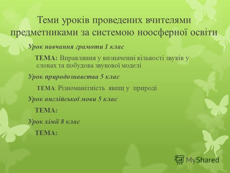 Теми уроків проведених вчителями предметниками за системою ноосферної освіти Урок навчання грамоти 1 клас ТЕМА: Вправляння у визначенні кількості звуків у словах та побудова звукової моделі Урок природознавства 5 клас ТЕМА: Різноманітність явищ у при