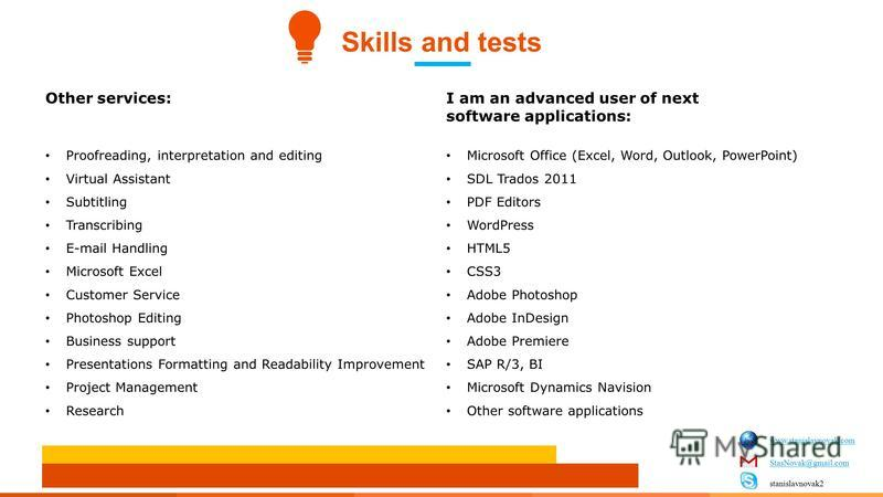 Skills and tests Other services:I am an advanced user of next software applications: Proofreading, interpretation and editing Virtual Assistant Subtitling Transcribing E-mail Handling Microsoft Excel Customer Service Photoshop Editing Business suppor