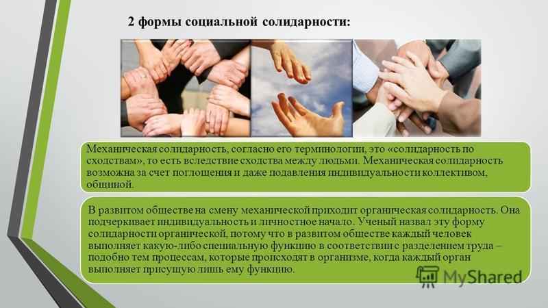 Механическая солидарность, согласно его терминологии, это «солидарность по сходствам», то есть вследствие сходства между людьми. Механическая солидарность возможна за счет поглощения и даже подавления индивидуальности коллективом, общиной. В развитом