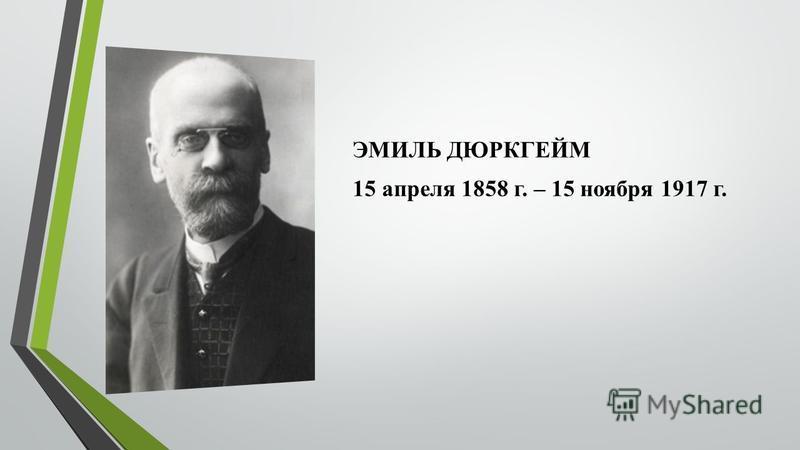 ЭМИЛЬ ДЮРКГЕЙМ 15 апреля 1858 г. – 15 ноября 1917 г.