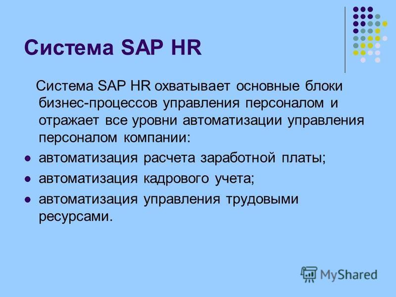 Система SAP HR Система SAP HR охватывает основные блоки бизнес-процессов управления персоналом и отражает все уровни автоматизации управления персоналом компании: автоматизация расчета заработной платы; автоматизация кадрового учета; автоматизация уп