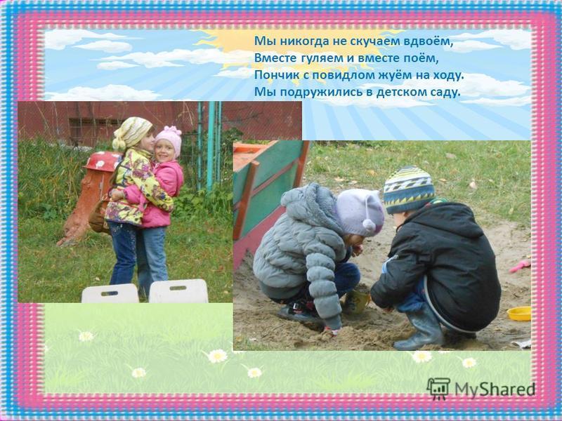 Мы никогда не скучаем вдвоём, Вместе гуляем и вместе поём, Пончик с повидлом жуём на ходу. Мы подружились в детском саду.
