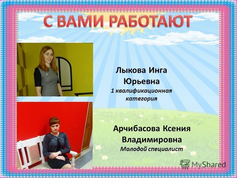 Арчибасова Ксения Владимировна Молодой специалист Лыкова Инга Юрьевна 1 квалификационная категория