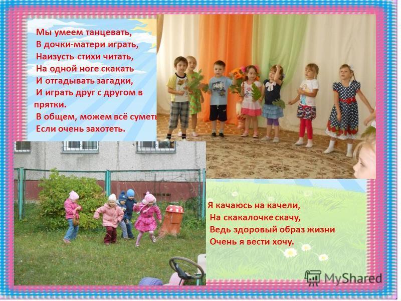Мы умеем танцевать, В дочки-матери играть, Наизусть стихи читать, На одной ноге скакать И отгадывать загадки, И играть друг с другом в прятки. В общем, можем всё суметь, Если очень захотеть. Я качаюсь на качели, На скакалочке скачу, Ведь здоровый обр