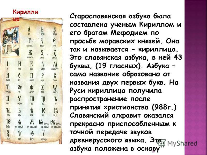 Кирилли ца Старославянская азбука была составлена ученым Кириллом и его братом Мефодием по просьбе моравских князей. Она так и называется - кириллица. Это славянская азбука, в ней 43 буквы, (19 гласных). Азбука – само название образовано от названия