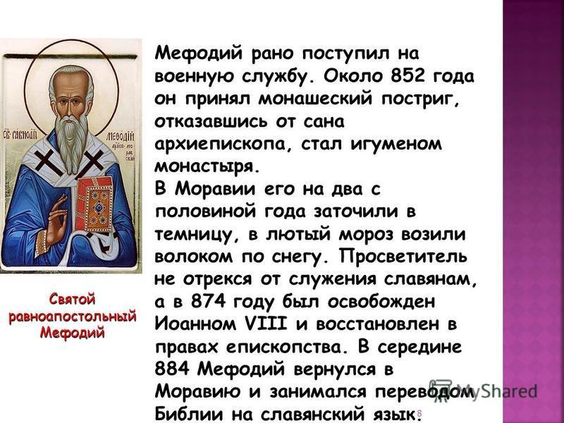 Святой равноапостольный Мефодий Мефодий рано поступил на военную службу. Около 852 года он принял монашеский постриг, отказавшись от сана архиепископа, стал игуменом монастыря. В Моравии его на два с половиной года заточили в темницу, в лютый мороз в