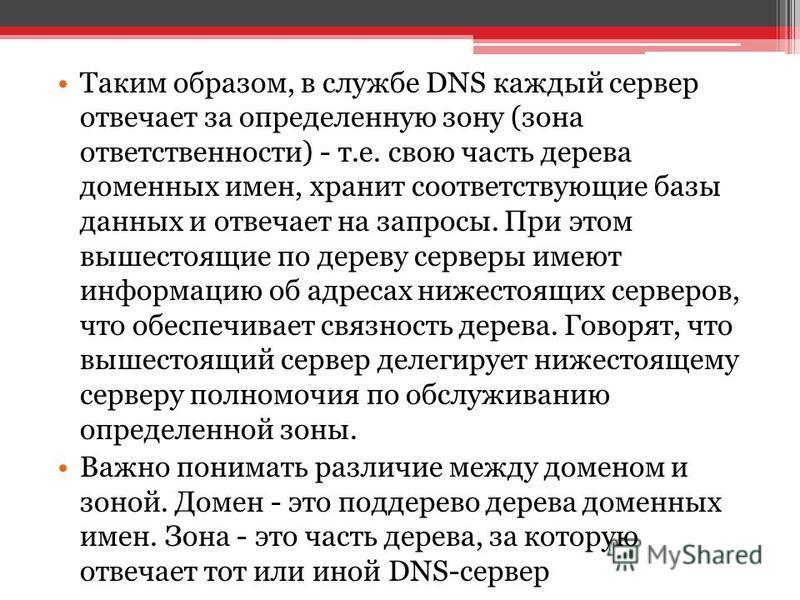 Таким образом, в службе DNS каждый сервер отвечает за определенную зону (зона ответственности) - т.е. свою часть дерева доменных имен, хранит соответствующие базы данных и отвечает на запросы. При этом вышестоящие по дереву серверы имеют информацию о