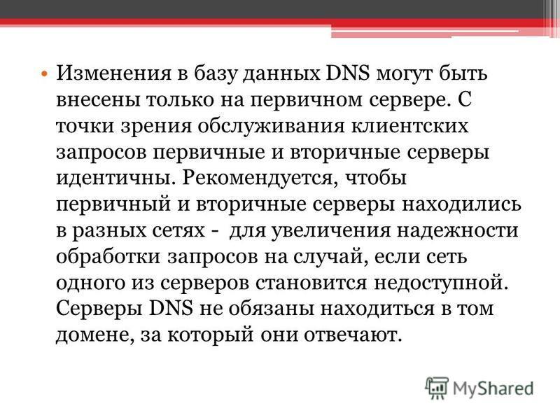Изменения в базу данных DNS могут быть внесены только на первичном сервере. С точки зрения обслуживания клиентских запросов первичные и вторичные серверы идентичны. Рекомендуется, чтобы первичный и вторичные серверы находились в разных сетях - для ув