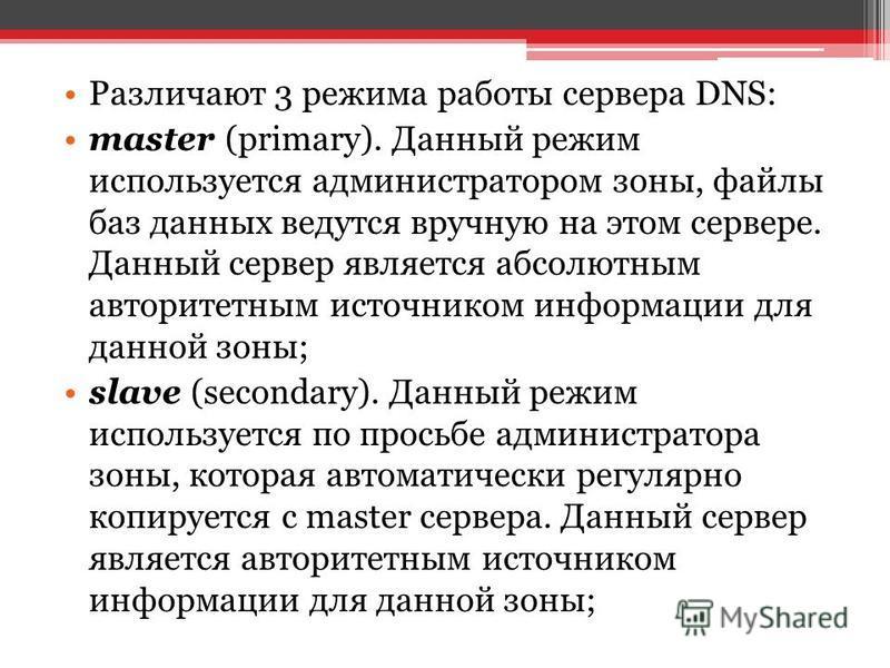 Различают 3 режима работы сервера DNS: master (primary). Данный режим используется администратором зоны, файлы баз данных ведутся вручную на этом сервере. Данный сервер является абсолютным авторитетным источником информации для данной зоны; slave (se