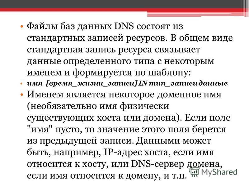 Файлы баз данных DNS состоят из стандартных записей ресурсов. В общем виде стандартная запись ресурса связывает данные определенного типа с некоторым именем и формируется по шаблону: имя [время_жизни_записи] IN тип_записи данные Именем является некот