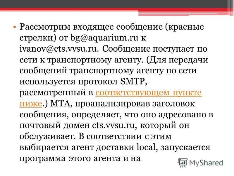 Рассмотрим входящее сообщение (красные стрелки) от bg@aquarium.ru к ivanov@cts.vvsu.ru. Сообщение поступает по сети к транспортному агенту. (Для передачи сообщений транспортному агенту по сети используется протокол SMTP, рассмотренный в соответствующ