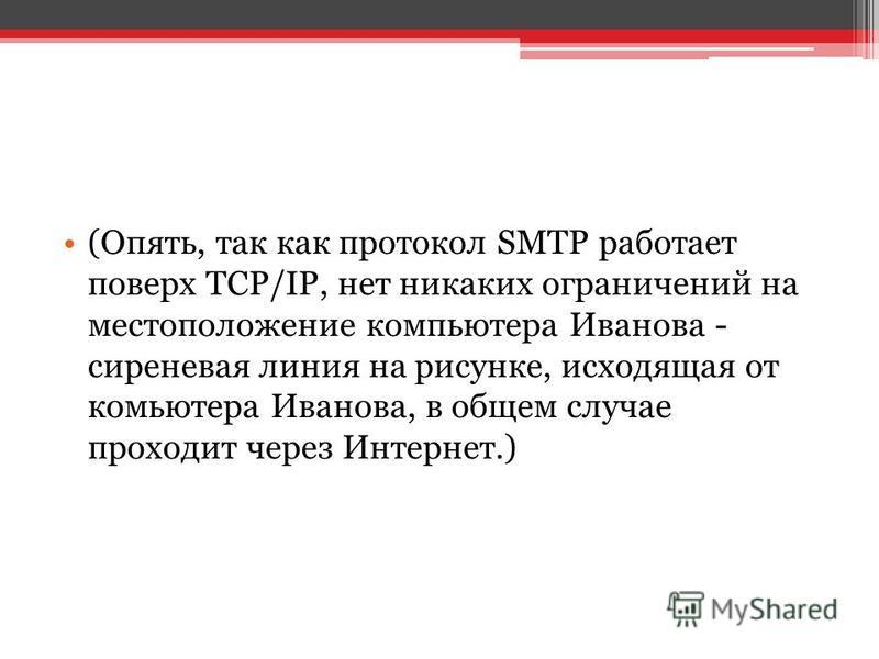(Опять, так как протокол SMTP работает поверх TCP/IP, нет никаких ограничений на местоположение компьютера Иванова - сиреневая линия на рисунке, исходящая от комьютера Иванова, в общем случае проходит через Интернет.)