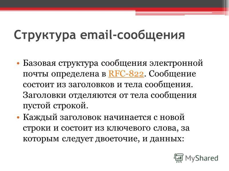 Структура email-сообщения Базовая структура сообщения электронной почты определена в RFC-822. Сообщение состоит из заголовков и тела сообщения. Заголовки отделяются от тела сообщения пустой строкой.RFC-822 Каждый заголовок начинается с новой строки и