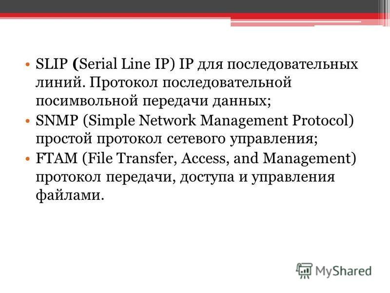 SLIP (Serial Line IP) IP для последовательных линий. Протокол последовательной посимвольной передачи данных; SNMP (Simple Network Management Protocol) простой протокол сетевого управления; FTAM (File Transfer, Access, and Management) протокол передач