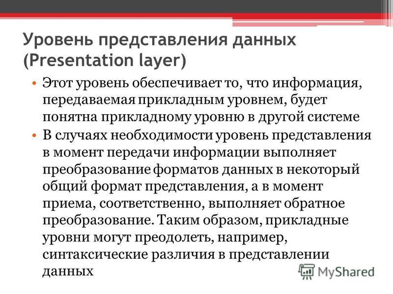 Уровень представления данных (Presentation layer) Этот уровень обеспечивает то, что информация, передаваемая прикладным уровнем, будет понятна прикладному уровню в другой системе В случаях необходимости уровень представления в момент передачи информа