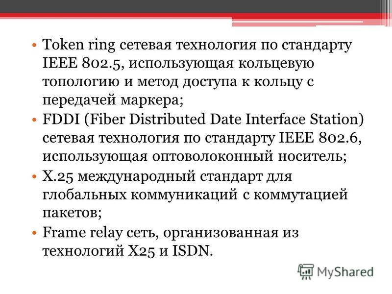 Token ring сетевая технология по стандарту IEEE 802.5, использующая кольцевую топологию и метод доступа к кольцу с передачей маркера; FDDI (Fiber Distributed Date Interface Station) сетевая технология по стандарту IEEE 802.6, использующая оптоволокон