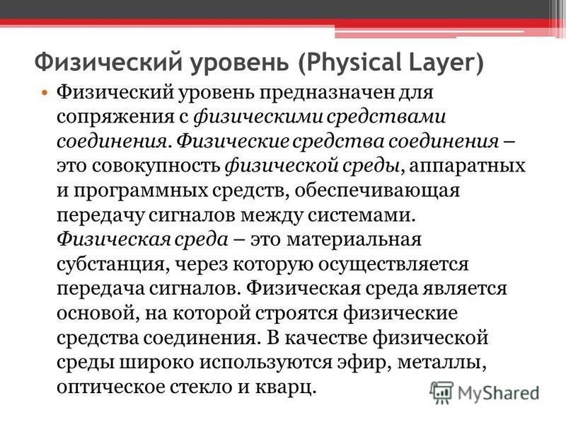 Физический уровень (Physical Layer) Физический уровень предназначен для сопряжения с физическими средствами соединения. Физические средства соединения – это совокупность физической среды, аппаратных и программных средств, обеспечивающая передачу сигн