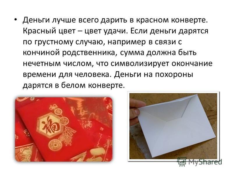 Деньги лучше всего дарить в красном конверте. Красный цвет – цвет удачи. Если деньги дарятся по грустному случаю, например в связи с кончиной родственника, сумма должна быть нечетным числом, что символизирует окончание времени для человека. Деньги на