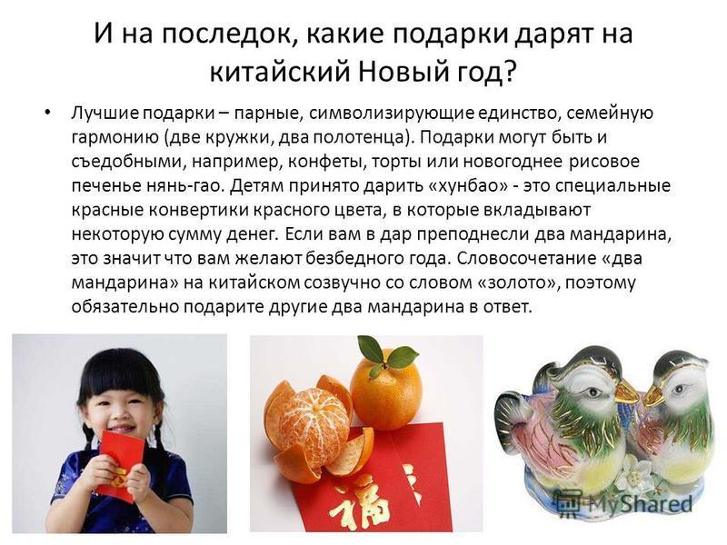 И на последок, какие подарки дарят на китайский Новый год? Лучшие подарки – парные, символизирующие единство, семейную гармонию (две кружки, два полотенца). Подарки могут быть и съедобными, например, конфеты, торты или новогоднее рисовое печенье нянь