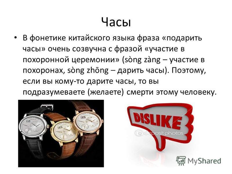 Часы В фонетике китайского языка фраза «подарить часы» очень созвучна с фразой «участие в похоронной церемонии» (sòng zàng – участие в похоронах, sòng zhōng – дарить часы). Поэтому, если вы кому-то дарите часы, то вы подразумеваете (желаете) смерти э