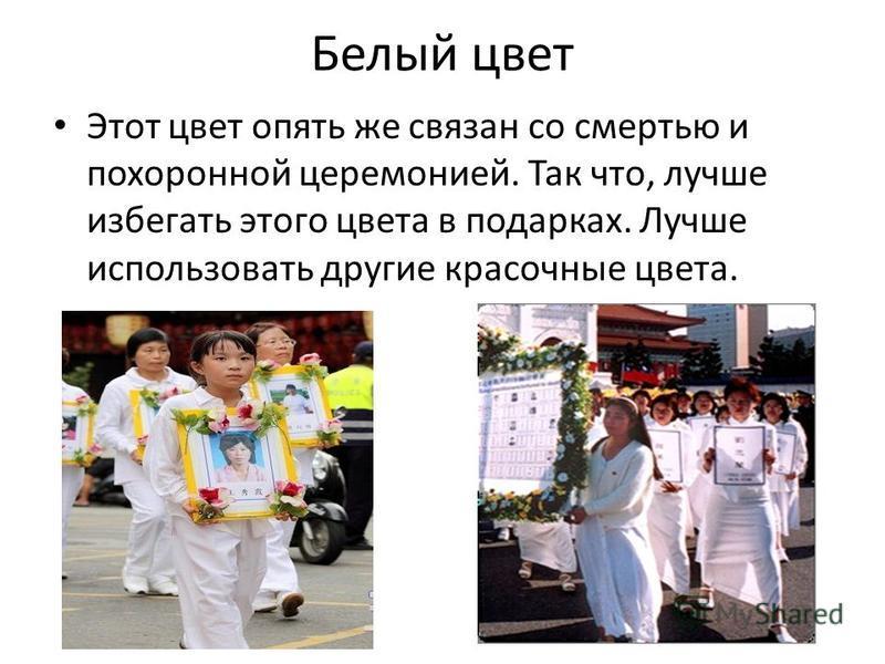 Белый цвет Этот цвет опять же связан со смертью и похоронной церемонией. Так что, лучше избегать этого цвета в подарках. Лучше использовать другие красочные цвета.