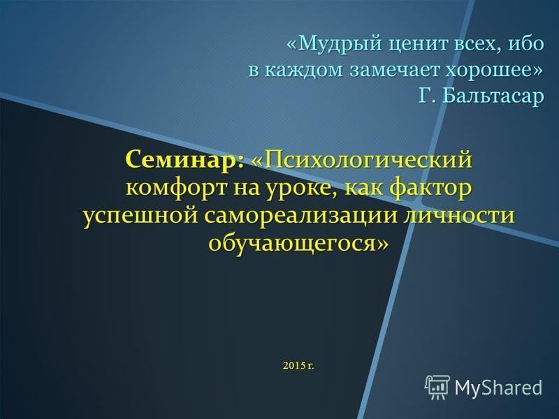 «Мудрый ценит всех, ибо в каждом замечает хорошее» Г. Бальтасар Семинар: «Психологический комфорт на уроке, как фактор успешной самореализации личности обучающегося» 2015 г.