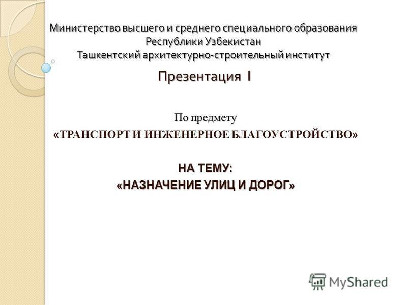 Министерство высшего и среднего специального образования Республики Узбекистан Ташкентский архитектурно - строительный институт Презентация 1 По предмету « ТРАНСПОРТ И ИНЖЕНЕРНОЕ БЛАГОУСТРОЙСТВО » НА ТЕМУ: «НАЗНАЧЕНИЕ УЛИЦ И ДОРОГ»
