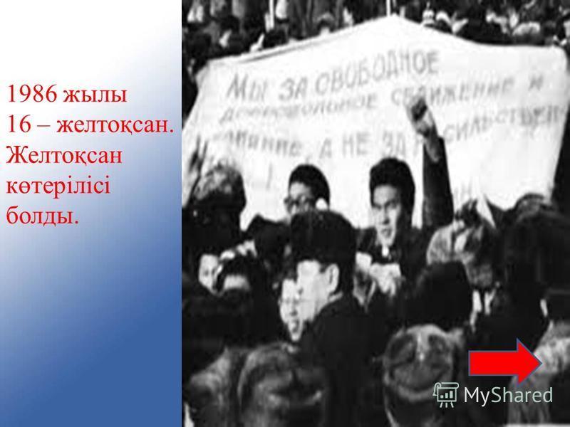 1986 жылы 16 – желтоқсан. Желтоқсан көтерілісі болды.