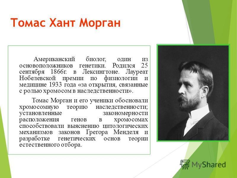 Томас Хант Морган Американский биолог, один из основоположников генетики. Родился 25 сентября 1866 г. в Лексингтоне. Лауреат Нобелевской премии по физиологии и медицине 1933 года «за открытия, связанные с ролью хромосом в наследственности». Томас Мор