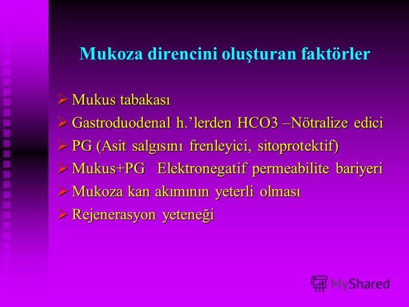 Mukoza direncini oluşturan faktörler Mukus tabakası Mukus tabakası Gastroduodenal h.lerden HCO3 –Nötralize edici Gastroduodenal h.lerden HCO3 –Nötralize edici PG (Asit salgısını frenleyici, sitoprotektif) PG (Asit salgısını frenleyici, sitoprotektif)