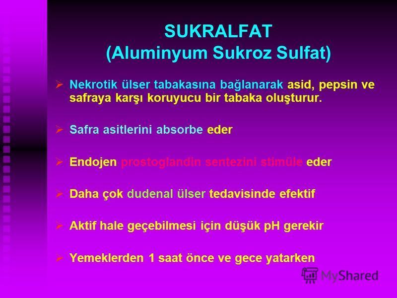 SUKRALFAT (Aluminyum Sukroz Sulfat) Nekrotik ülser tabakasına bağlanarak asid, pepsin ve safraya karşı koruyucu bir tabaka oluşturur. Safra asitlerini absorbe eder Endojen prostoglandin sentezini stimüle eder Daha çok dudenal ülser tedavisinde efekti