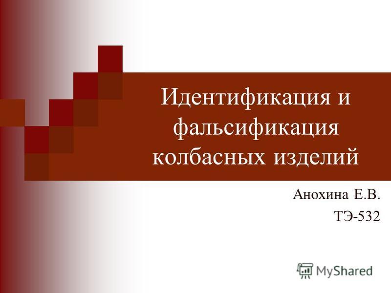 Идентификация и фальсификация колбасных изделий Анохина Е.В. ТЭ-532
