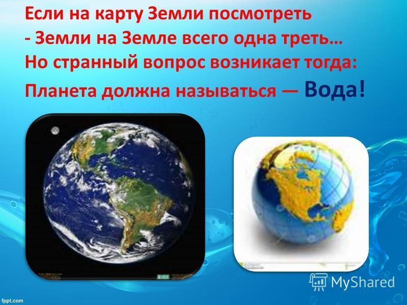 Если на карту Земли посмотреть - Земли на Земле всего одна треть… Но странный вопрос возникает тогда: Планета должна называться Вода!