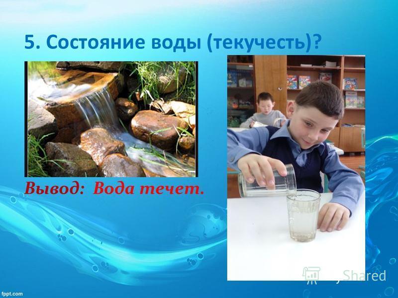 5. Состояние воды (текучесть)? Вывод: Вода течет.