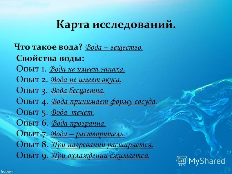 Карта исследований. Что такое вода? Вода – вещество. Свойства воды: Опыт 1. Вода не имеет запаха. Опыт 2. Вода не имеет вкуса. Опыт 3. Вода бесцветна. Опыт 4. Вода принимает форму сосуда. Опыт 5. Вода течет. Опыт 6. Вода прозрачна. Опыт 7. Вода – рас