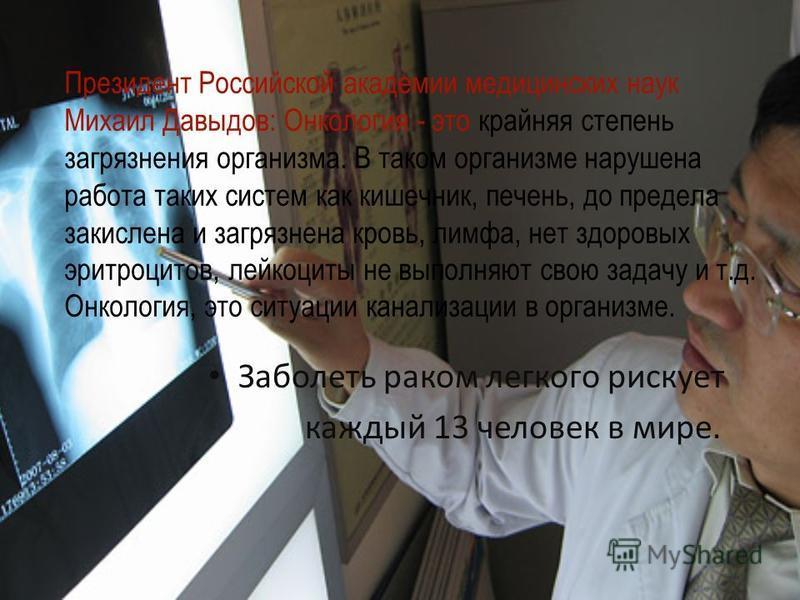 Президент Российской академии медицинских наук Михаил Давыдов: Онкология - это крайняя степень загрязнения организма. В таком организме нарушена работа таких систем как кишечник, печень, до предела закислена и загрязнена кровь, лимфа, нет здоровых эр