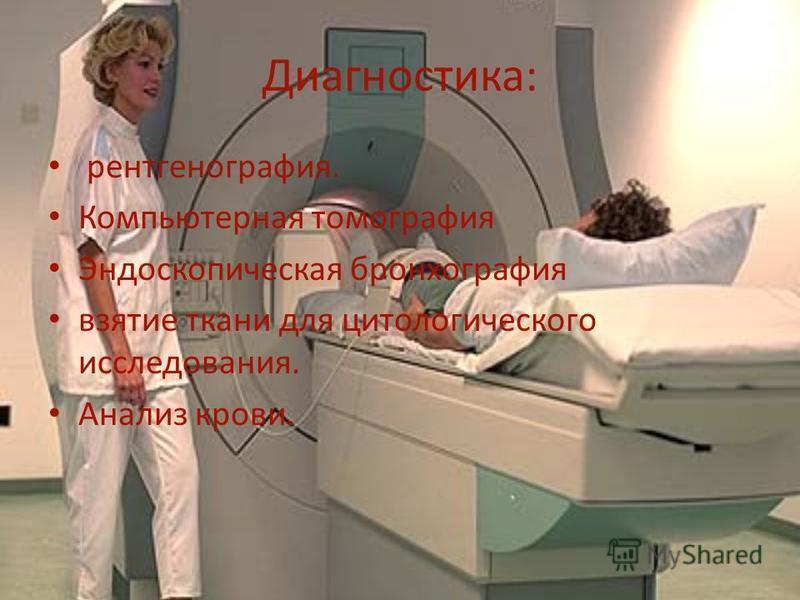 Диагностика: рентгенография. Компьютерная томография Эндоскопическая бронхография взятие ткани для цитологического исследования. Анализ крови.