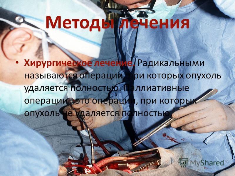 Методы лечения Хирургическое лечение. Радикальными называются операции, при которых опухоль удаляется полностью. Паллиативные операции - это операции, при которых опухоль не удаляется полностью,