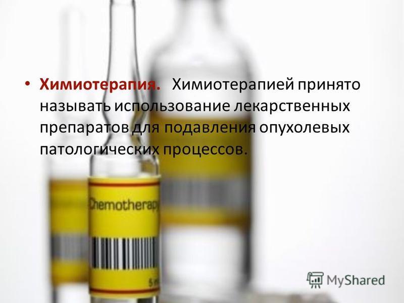 Химиотерапия. Химиотерапией принято называть использование лекарственных препаратов для подавления опухолевых патологических процессов.