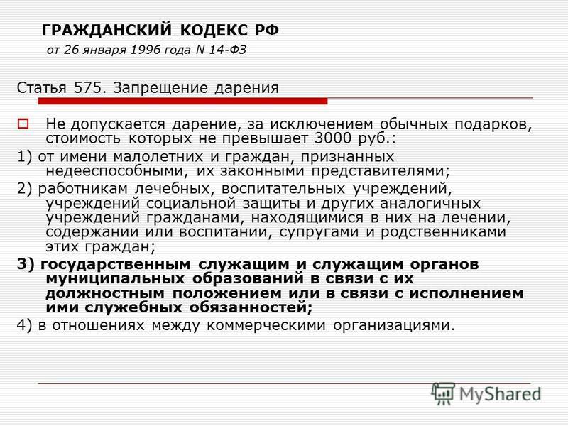 ГРАЖДАНСКИЙ КОДЕКС РФ от 26 января 1996 года N 14-ФЗ Статья 575. Запрещение дарения Не допускается дарение, за исключением обычных подарков, стоимость которых не превышает 3000 руб.: 1) от имени малолетних и граждан, признанных недееспособными, их за