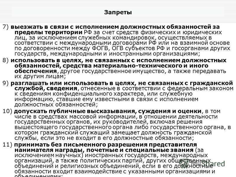 Запреты 7) выезжать в связи с исполнением должностных обязанностей за пределы территории РФ за счет средств физических и юридических лиц, за исключением служебных командировок, осуществляемых в соответствии с международными договорами РФ или на взаим