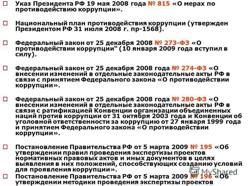 Указ Президента РФ 19 мая 2008 года 815 «О мерах по противодействию коррупции». Национальный план противодействия коррупции (утвержден Президентом РФ 31 июля 2008 г. пр-1568). Федеральный закон от 25 декабря 2008 273-ФЗ «О противодействии коррупции (