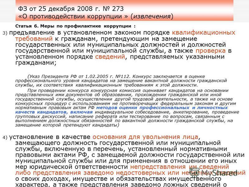 ФЗ от 25 декабря 2008 г. 273 «О противодействии коррупции » (извлечения) Статья 6. Меры по профилактике коррупции : 3) предъявление в установленном законом порядке квалификационных требований к гражданам, претендующим на замещение государственных или