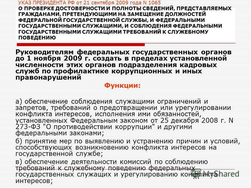 УКАЗ ПРЕЗИДЕНТА РФ от 21 сентября 2009 года N 1065 О ПРОВЕРКЕ ДОСТОВЕРНОСТИ И ПОЛНОТЫ СВЕДЕНИЙ, ПРЕДСТАВЛЯЕМЫХ ГРАЖДАНАМИ, ПРЕТЕНДУЮЩИМИ НА ЗАМЕЩЕНИЕ ДОЛЖНОСТЕЙ ФЕДЕРАЛЬНОЙ ГОСУДАРСТВЕННОЙ СЛУЖБЫ, И ФЕДЕРАЛЬНЫМИ ГОСУДАРСТВЕННЫМИ СЛУЖАЩИМИ, И СОБЛЮДЕН