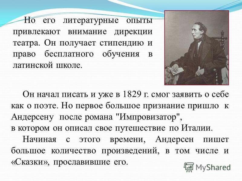 Но его литературные опыты привлекают внимание дирекции театра. Он получает стипендию и право бесплатного обучения в латинской школе. Он начал писать и уже в 1829 г. смог заявить о себе как о поэте. Но первое большое признание пришло к Андерсену после