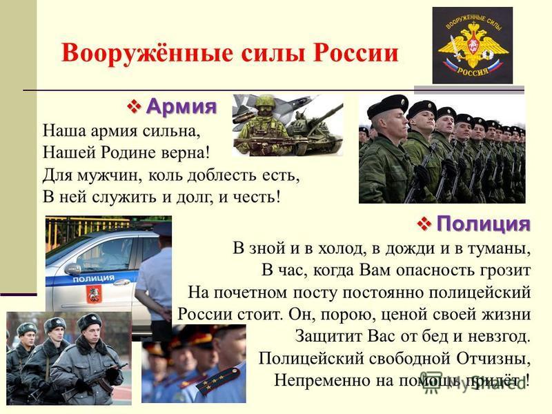 Вооружённые силы России Армия Армия Наша армия сильна, Нашей Родине верна! Для мужчин, коль доблесть есть, В ней служить и долг, и честь! Полиция Полиция В зной и в холод, в дожди и в туманы, В час, когда Вам опасность грозит На почетном посту постоя