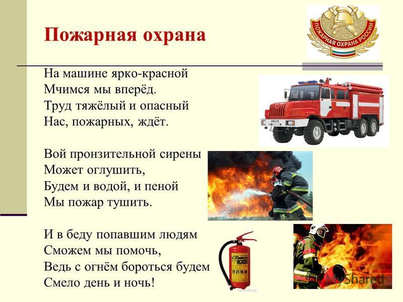 На машине ярко-красной Мчимся мы вперёд. Труд тяжёлый и опасный Нас, пожарных, ждёт. Вой пронзительной сирены Может оглушить, Будем и водой, и пеной Мы пожар тушить. И в беду попавшим людям Сможем мы помочь, Ведь с огнём бороться будем Смело день и н
