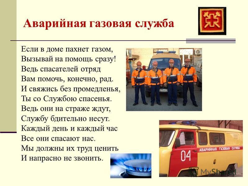 Аварийная газовая служба Если в доме пахнет газом, Вызывай на помощь сразу! Ведь спасателей отряд Вам помочь, конечно, рад. И свяжись без промедленья, Ты со Службою спасенья. Ведь они на страже ждут, Службу бдительно несут. Каждый день и каждый час В